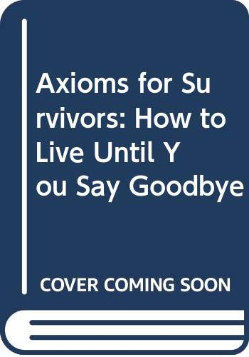 9780062506986: Axioms for Survivors: How to Live Until You Say Goodbye