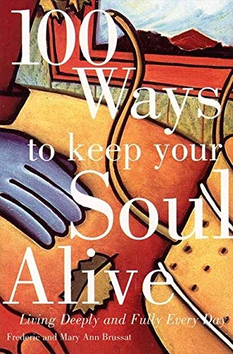 100 Ways to Keep Your Soul Alive: Living Deeply and Fully Every Day: Frederic Brussat