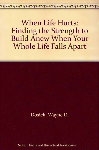 9780062515285: When Life Hurts: Finding the Strength to Build Anew When Your Whole Life Falls Apart