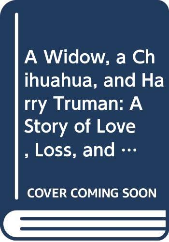 9780062516732: A Widow, a Chihuahua, and Harry Truman: A Story of Love, Loss, and Love Again