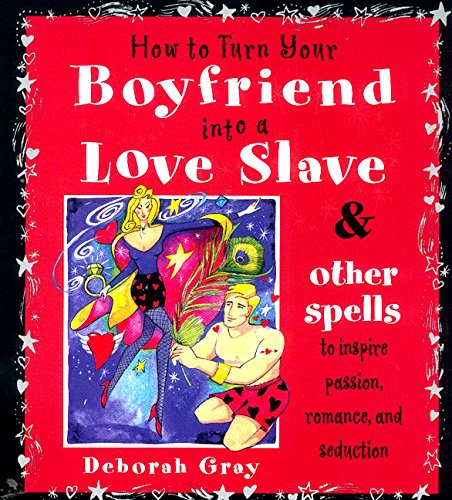 9780062517326: How To Turn Your Boyfriend Into a Love Slave: And Other Spells to Inspire Passion, Romance & Seduction