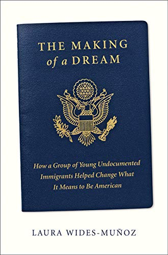 Book Cover: The Making of a Dream: How a group of young undocumented immigrants helped change what it means to be American