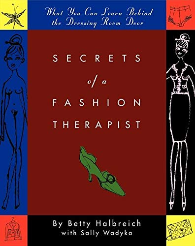 Secrets of a Fashion Therapist: What You Can Learn Behind the Dressing Room Door: Halbreich, Betty;...