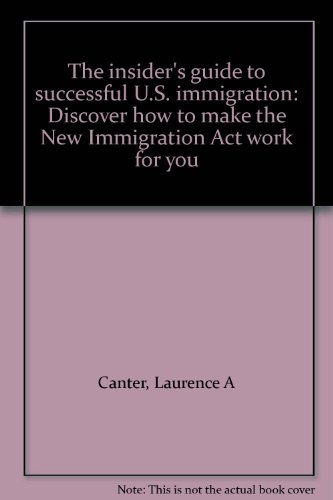The insider's guide to successful U.S. immigration: Discover how to make the New Immigration Act work for you (0062715585) by Canter, Laurence A