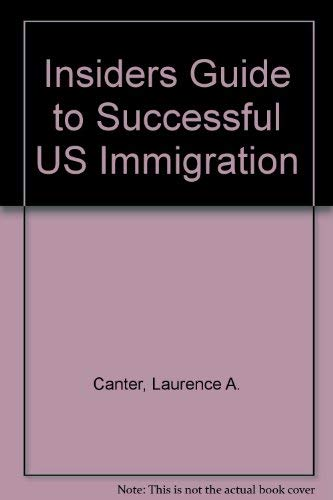 The Insider's Guide to Successful U.S. Immigration: Discover How to Make the New Immigration Act Work for You (0062731661) by Canter, Laurence A.; Siegel, Martha S.