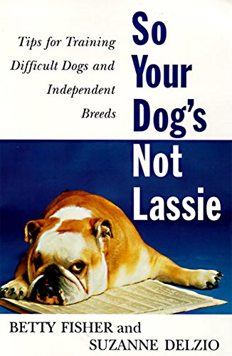 9780062734570: So Your Dog's Not Lassie: Tips for Training Difficult Dogs and Independent Breeds