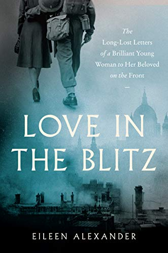 Book Cover: Love in the Blitz: The Long-Lost Letters of a Brilliant Young Woman to Her Beloved on the Front