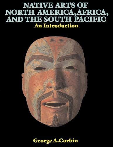 Native Arts of North America, Africa, and the South Pacific : An Introduction: Corbin, George A.