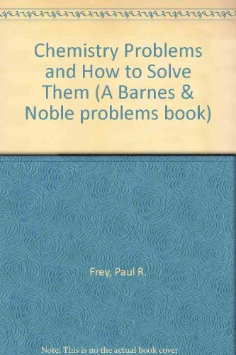 Chemistry Problems and How to Solve Them (A Barnes & Noble problems book): Frey, Paul R.