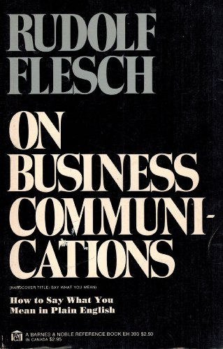 Rudolf Flesch on Business Communications: How to Say What You Mean in Plain English: Flesch, R.