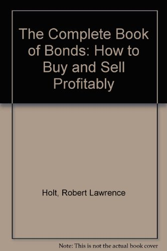 The Complete Book of Bonds : How: Robert L. Holt