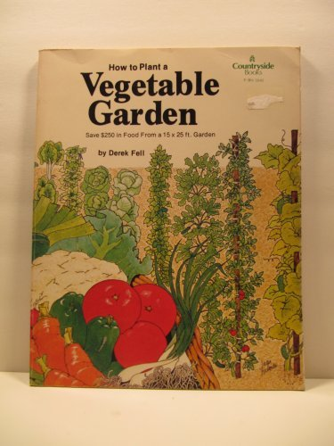 How to plant a vegetable garden: Save $250 in food from a 15 x 25 ft. garden (Countryside books) (0064650456) by Derek Fell