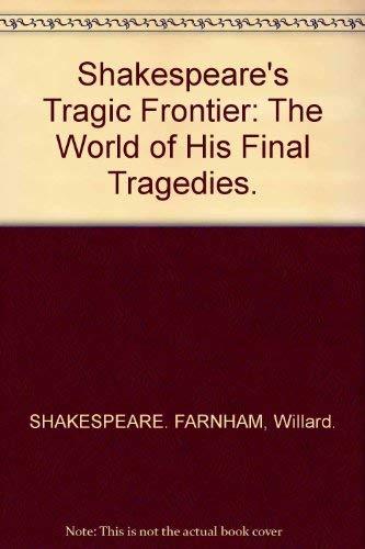 Shakespeare's tragic frontier;: The world of his final tragedies: Farnham, Willard