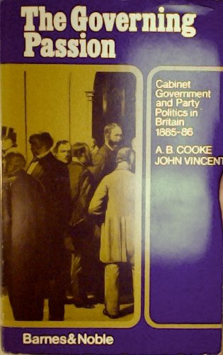 THE GOVERNING PASSION: Cabinet Government and Party Politcs in Britain 1885-86.: Cooke, A. B. and ...