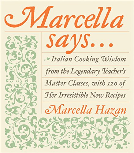 Marcella Says.: Italian Cooking Wisdom from the Legendary Teacher's Master Classes, with 120 of H...