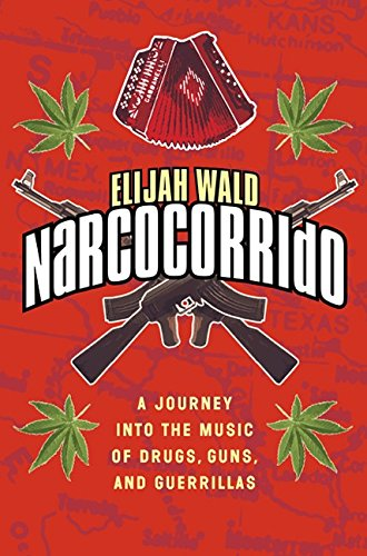 Narcocorrido: A Journey into the Music of Drugs, Guns, and Guerillas