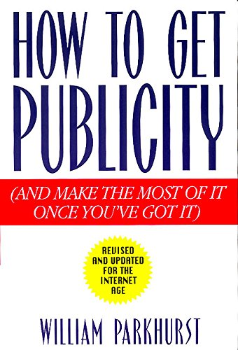 How To Get Publicity: Revised and Updated for the Internet Age: (and Make the Most of It Once You...