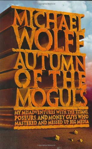 9780066621135: Autumn of the Moguls: My Misadventures With the Titans, Poseurs, and Money Guys Who Mastered and Messed Up Big Media