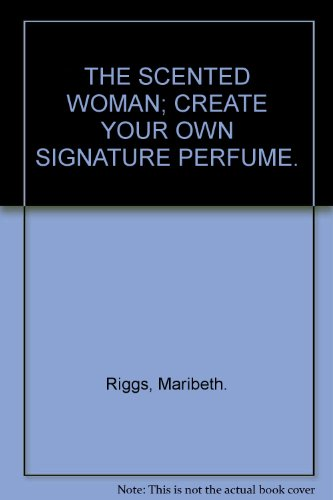 9780067084113: THE SCENTED WOMAN; CREATE YOUR OWN SIGNATURE PERFUME.