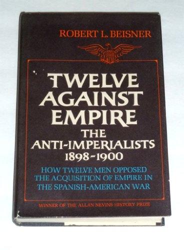 9780070043435: Twelve Against Empire: The Anti-Imperialists, 1898-1900