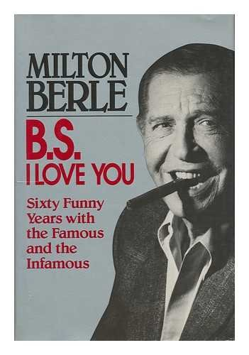 B.S. I Love You: Sixty Funny Years With the Famous and the Infamous: Berle, Milton