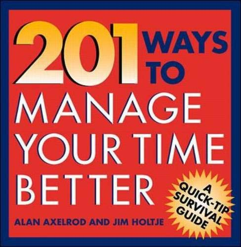 201 Ways to Manage Your Time Better: Axelrod, Alan;Holtje, James;Holtje, Jim