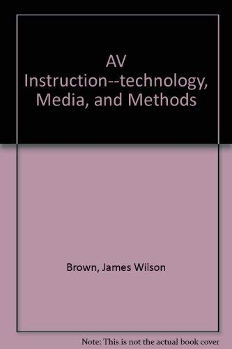 AV INSTRUCTION - Technology, Media, and Methods: Brown, James W.,