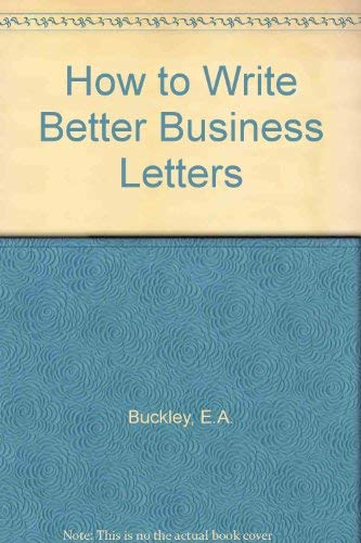 How to Write Better Business Letters: Earle A. Buckley