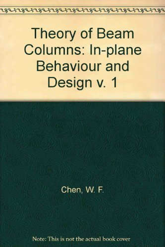 Theory of Beam Columns: In-plane Behaviour and Design v. 1: Chen, W. F.; Atsuta, T.