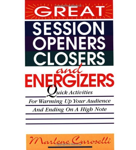 Great Session Openers, Closers, and Energizers: Quick Activities for Warming Up Your Audience and ...