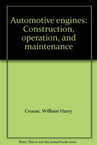Automotive engines: Construction, operation, and maintenance: William Harry Crouse