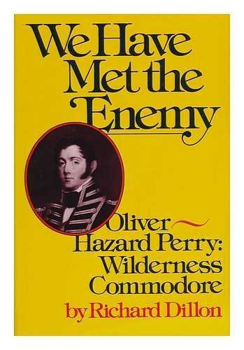 We Have Met the Enemy -- Oliver Hazard Perry: Wilderness Commodore: DILLON, Richard