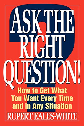 9780070187221: Ask The Right Question: How to Get What You Want Every Time and in Any Situation