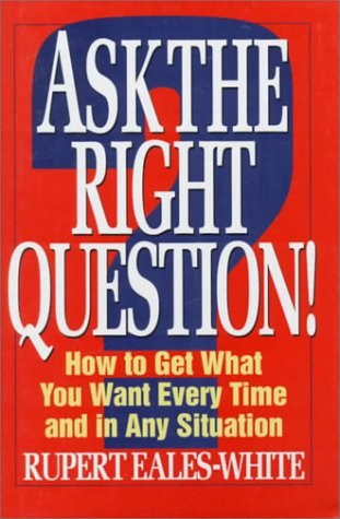 9780070187238: Ask the Right Question!: How to Get What You Want Every Time and in Any Situation
