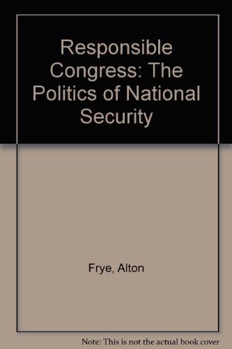 Responsible Congress: The Politics of National Security: Alton Frye