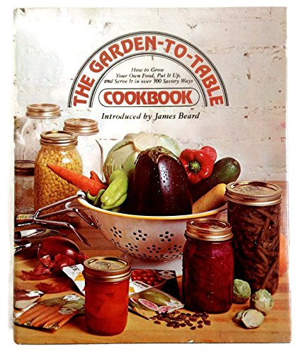 9780070237155: The Garden-to-Table Cookbook: How to Grow Your Own Food, Put It Up, and Serve It in Over 300 Savory Ways