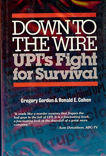 Down to the Wire: UPI's Fight for Survival: Gordon, Gregory, and Cohen, Ronald E.