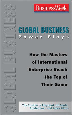 Global Business Power Plays: How the Masters of International Enterprise Reach the Top of Their ...