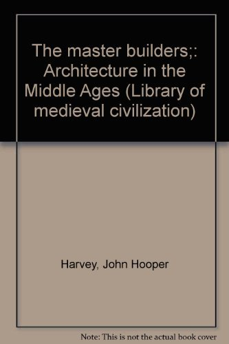 THE MASTER BUILDERS;: ARCHITECTURE IN THE MIDDLE AGES (LIBRARY OF MEDIEVAL CIVILIZATION): Harvey, ...