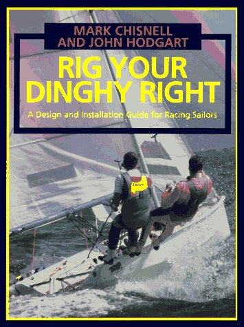 Rig Your Dinghy Right: A Design and Installation Guide for Racing Sailors: Hodgart, John; Chisnell,...