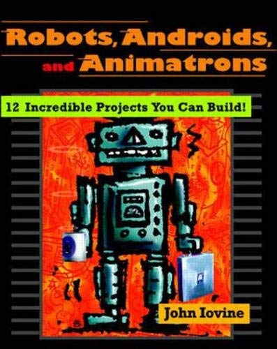 9780070328044: Robots, Androids, and Animatrons: 12 Incredible Projects You Can Build
