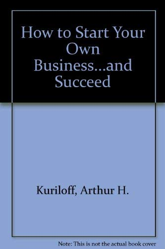 How to Start Your Own Business and: Arthur H. Kuriloff;