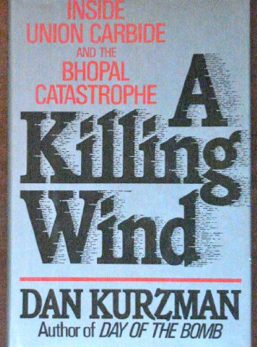 A Killing Wind: Inside Union Carbide and the Bhopal Catastrophe: Kurzman, Dan