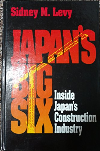 Japan's Big Six: Case Studies of Japan's Largest Contractors: Levy, Sidney M.