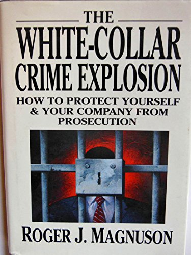 The White-Collar Crime Explosion: How to Protect: Magnuson, Roger J.