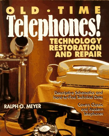Old-Time Telephones!: Technology, Restoration, and Repair: Ralph O. Meyer