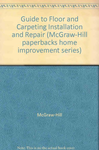 Guide to Floor and Carpeting Installation and Repair (McGraw-Hill paperbacks home improvement ...