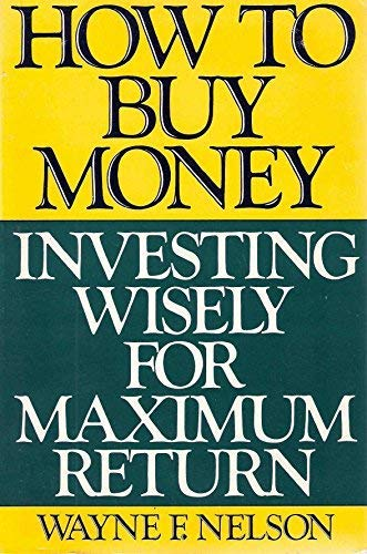 How to Buy Money: Investing Wisely for Maximum Return: Nelson, Wayne F.