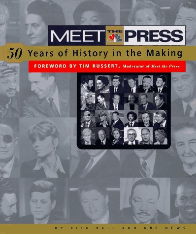 Meet the Press: 50 Years of History in the Making: Ball, Rick (Forward by Tim Russert)