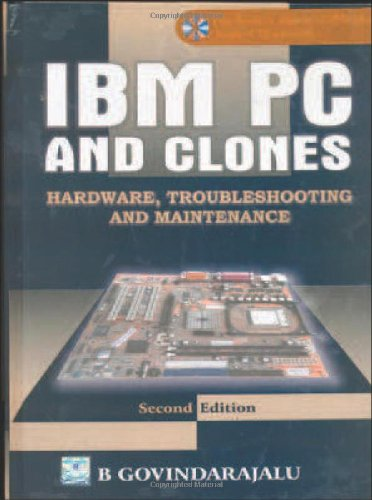 IBM PC and Clones: Hardware, Troubleshooting and Maintenance (Second Edition): B. Govindarajalu